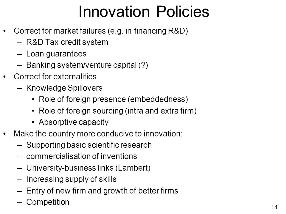 14 Innovation Policies Correct for market failures (e.g. in financing R&D) –R&D Tax credit system –Loan guarantees –Banking system/venture capital (?)