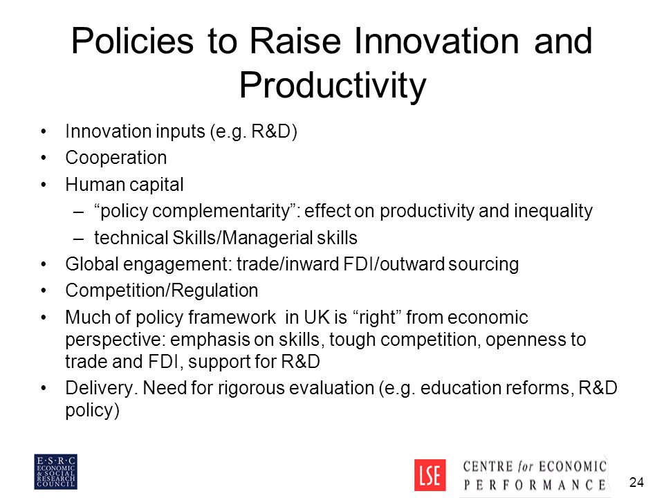 "24 Policies to Raise Innovation and Productivity Innovation inputs (e.g. R&D) Cooperation Human capital –""policy complementarity"": effect on productiv"