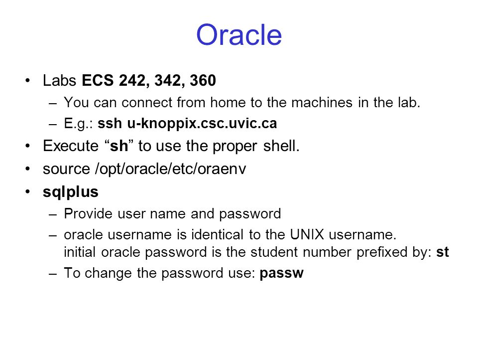 "Oracle Labs ECS 242, 342, 360 –You can connect from home to the machines in the lab. –E.g.: ssh u-knoppix.csc.uvic.ca Execute ""sh"" to use the proper s"
