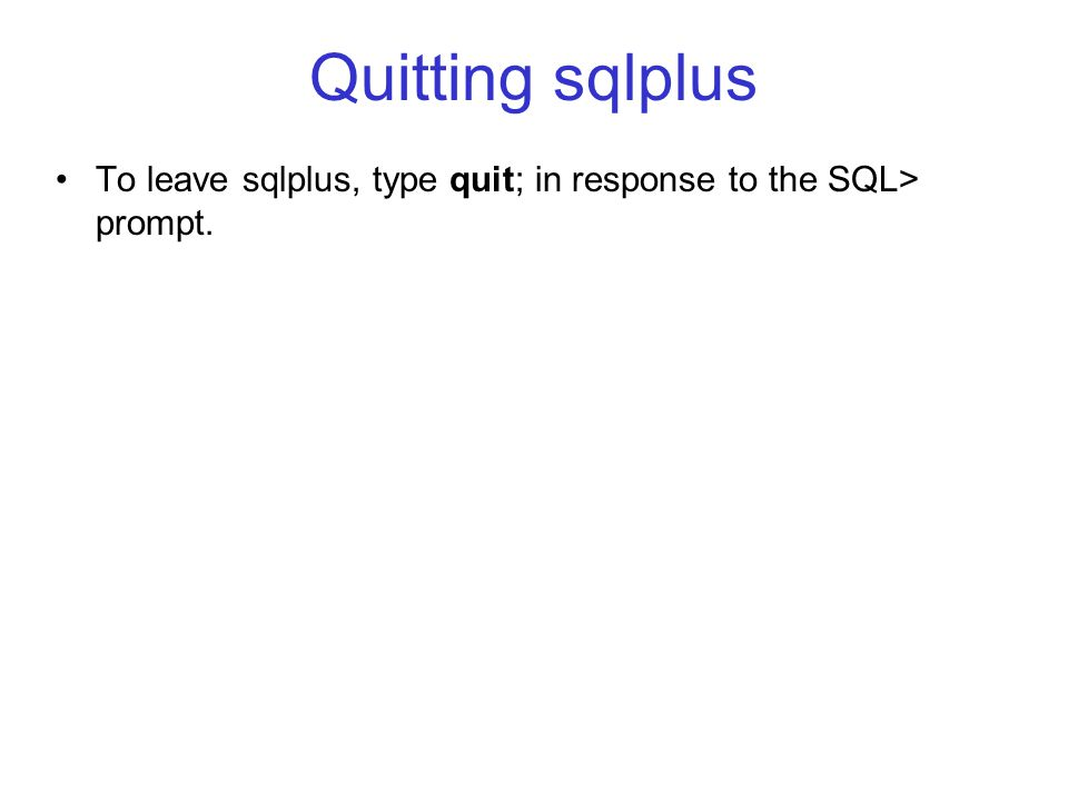 Quitting sqlplus To leave sqlplus, type quit; in response to the SQL> prompt.