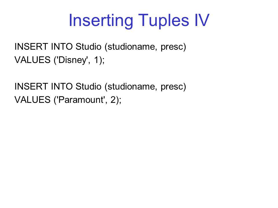 Inserting Tuples IV INSERT INTO Studio (studioname, presc) VALUES ( Disney , 1); INSERT INTO Studio (studioname, presc) VALUES ( Paramount , 2);