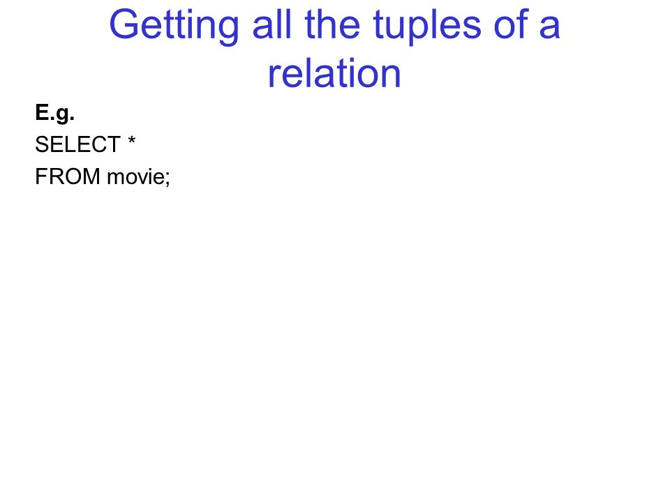 Getting all the tuples of a relation E.g. SELECT * FROM movie;