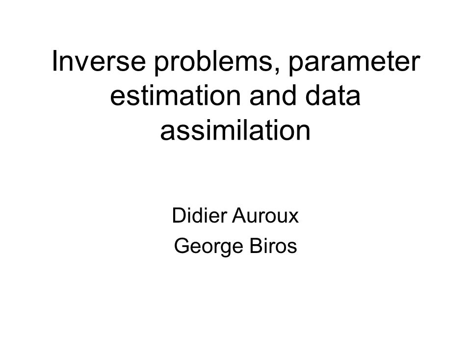Inverse problems, parameter estimation and data assimilation Didier Auroux George Biros