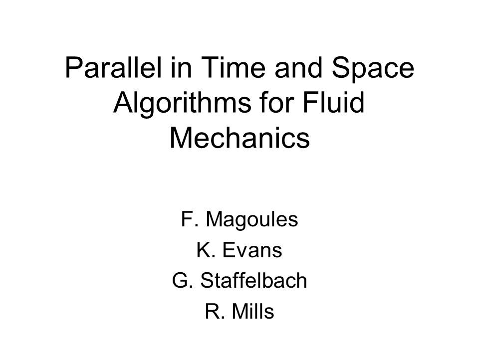 Parallel in Time and Space Algorithms for Fluid Mechanics F. Magoules K. Evans G. Staffelbach R. Mills
