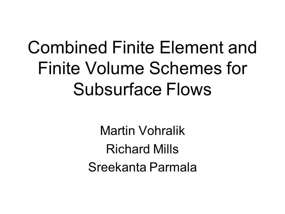 Combined Finite Element and Finite Volume Schemes for Subsurface Flows Martin Vohralik Richard Mills Sreekanta Parmala