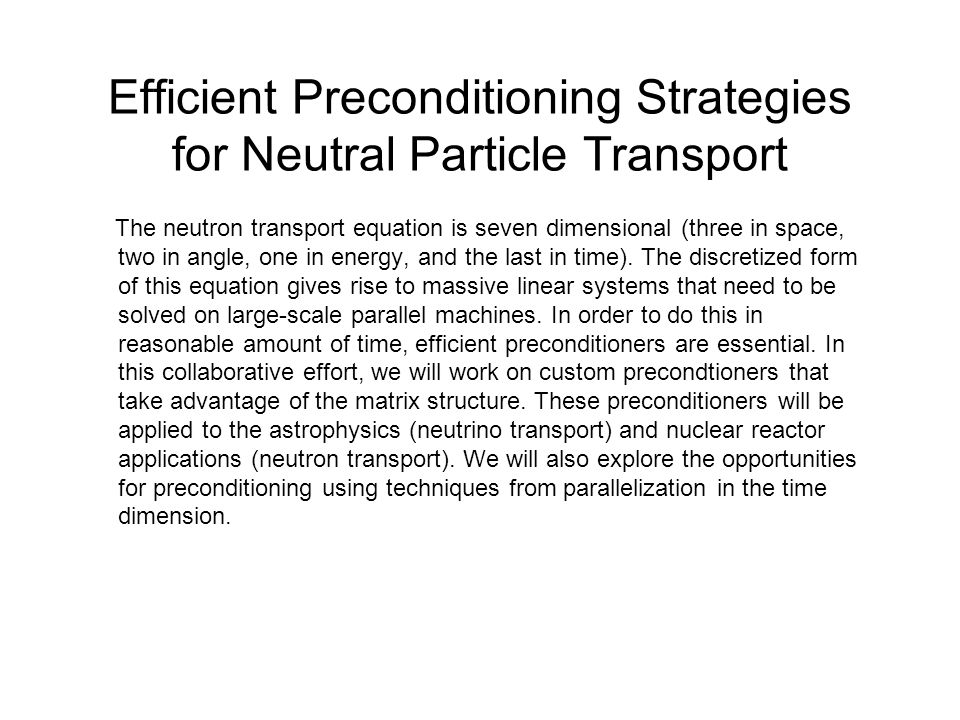 Efficient Preconditioning Strategies for Neutral Particle Transport The neutron transport equation is seven dimensional (three in space, two in angle, one in energy, and the last in time).