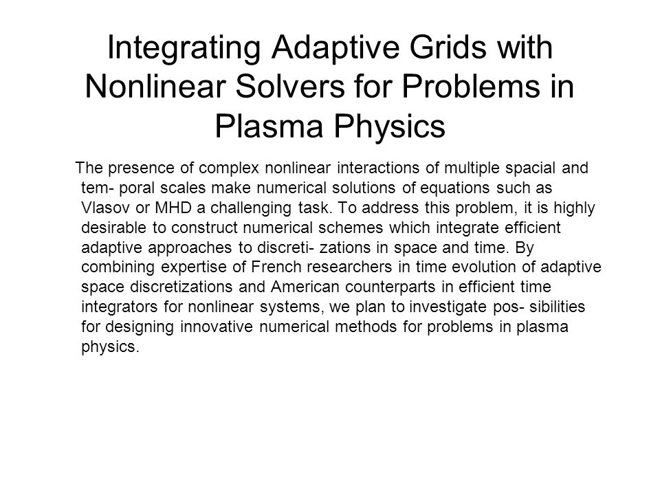 Integrating Adaptive Grids with Nonlinear Solvers for Problems in Plasma Physics The presence of complex nonlinear interactions of multiple spacial and tem- poral scales make numerical solutions of equations such as Vlasov or MHD a challenging task.