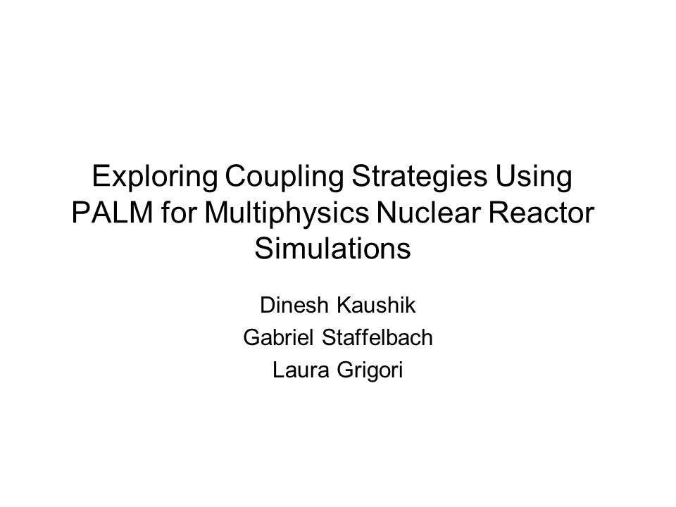 Exploring Coupling Strategies Using PALM for Multiphysics Nuclear Reactor Simulations Dinesh Kaushik Gabriel Staffelbach Laura Grigori