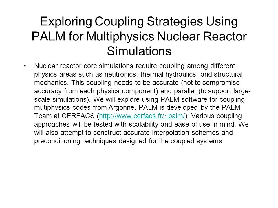 Exploring Coupling Strategies Using PALM for Multiphysics Nuclear Reactor Simulations Nuclear reactor core simulations require coupling among different physics areas such as neutronics, thermal hydraulics, and structural mechanics.