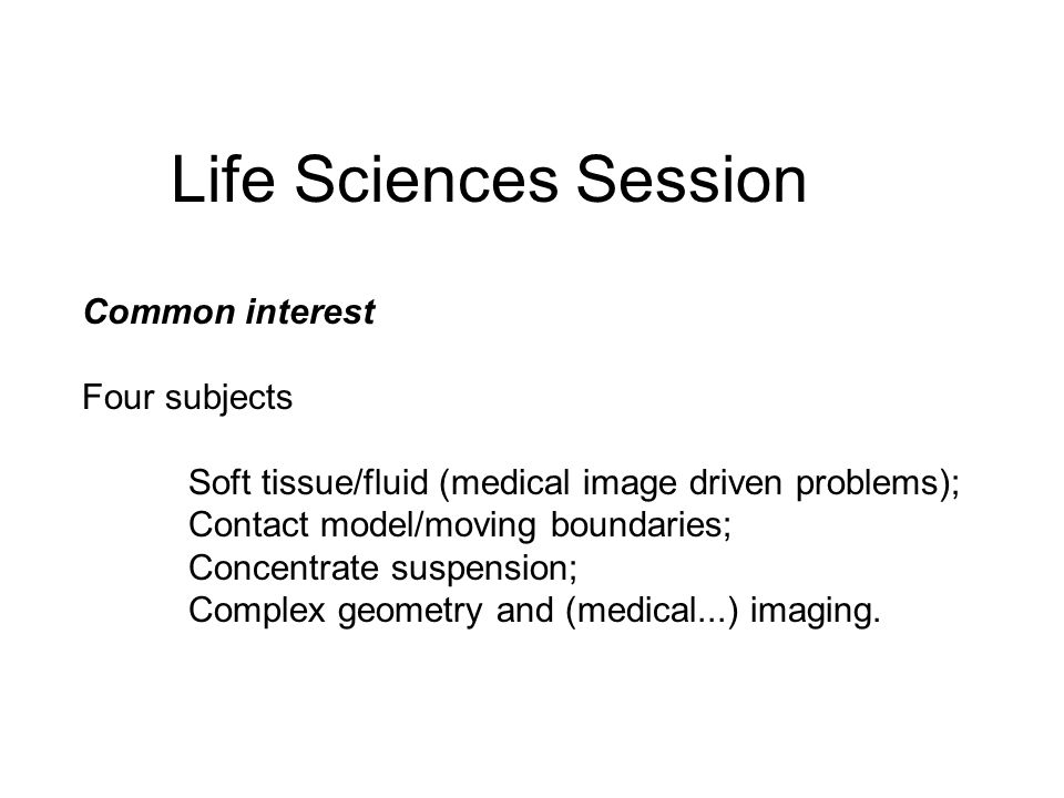 Common interest Four subjects Soft tissue/fluid (medical image driven problems); Contact model/moving boundaries; Concentrate suspension; Complex geometry and (medical...) imaging.
