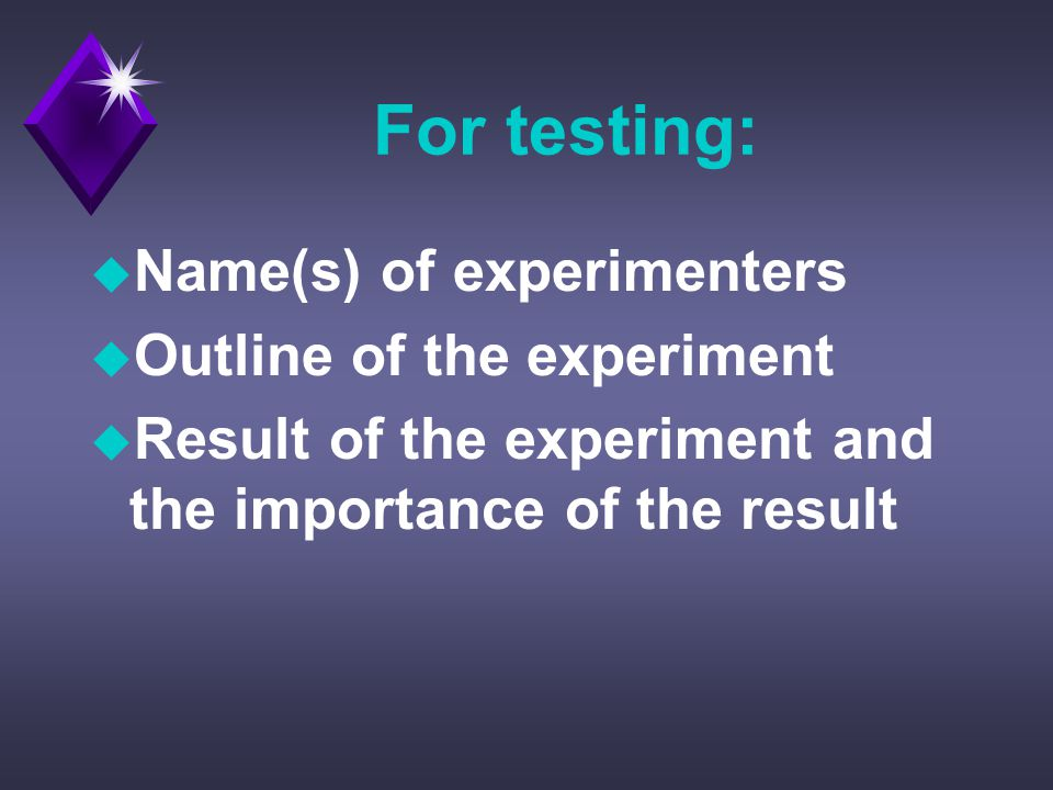 For testing: u Name(s) of experimenters u Outline of the experiment u Result of the experiment and the importance of the result