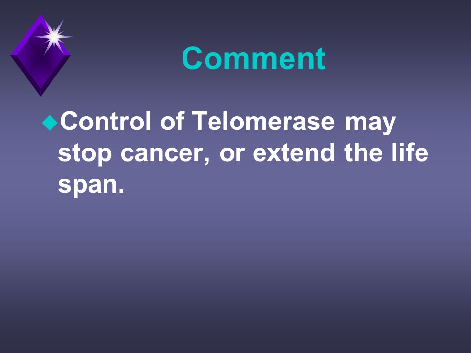 Comment u Control of Telomerase may stop cancer, or extend the life span.