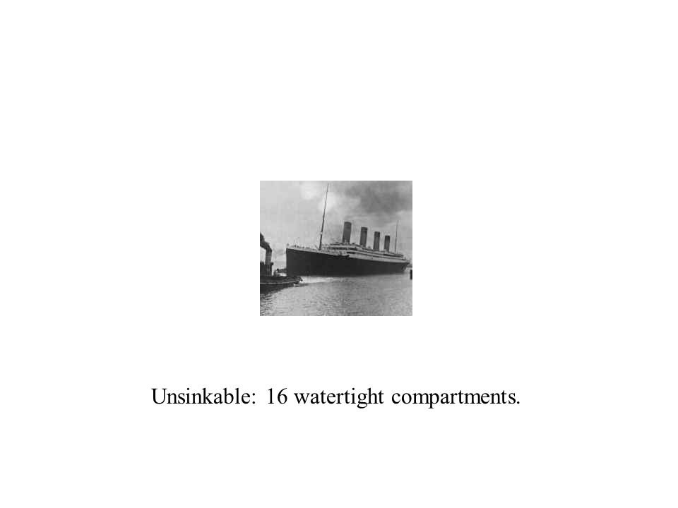 Unsinkable: 16 watertight compartments.