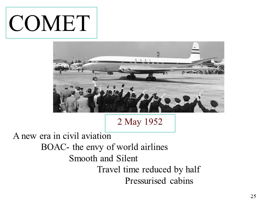 25 2 May 1952 A new era in civil aviation BOAC- the envy of world airlines Smooth and Silent Travel time reduced by half Pressurised cabins COMET