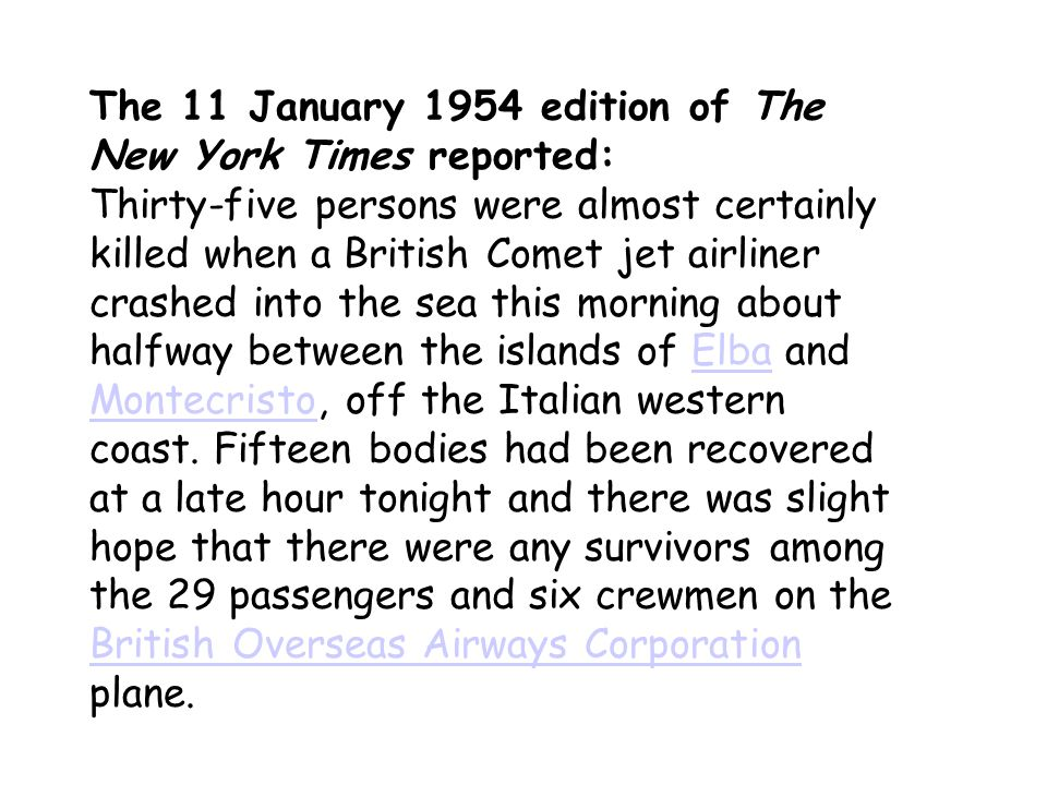 The 11 January 1954 edition of The New York Times reported: Thirty-five persons were almost certainly killed when a British Comet jet airliner crashed into the sea this morning about halfway between the islands of Elba and Montecristo, off the Italian western coast.