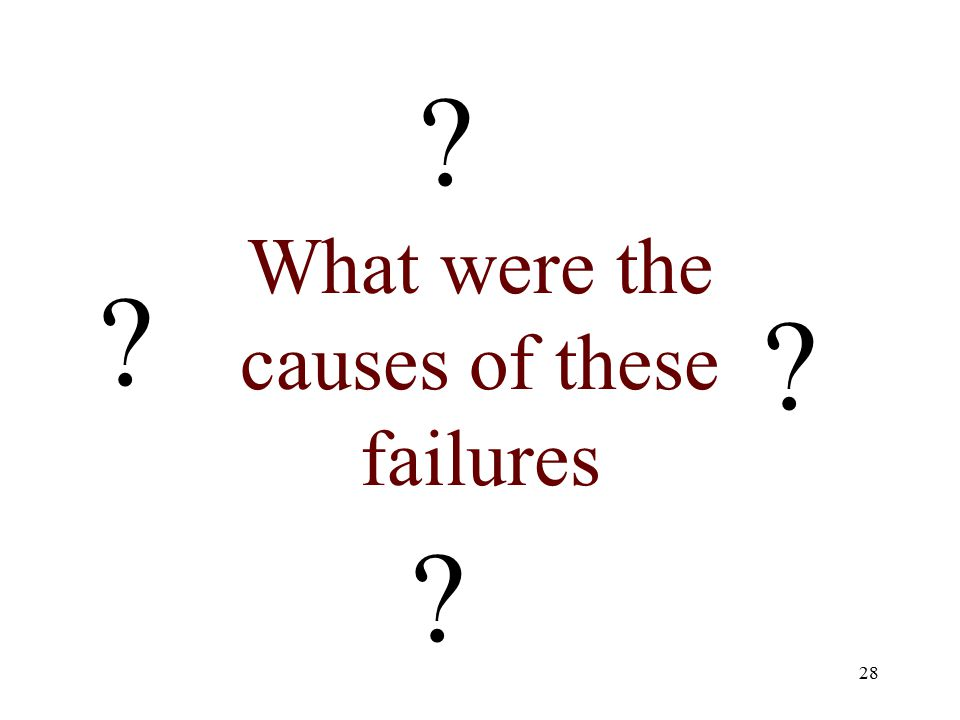 28 What were the causes of these failures
