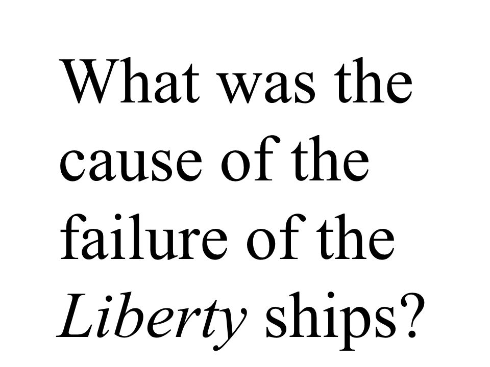 What was the cause of the failure of the Liberty ships?
