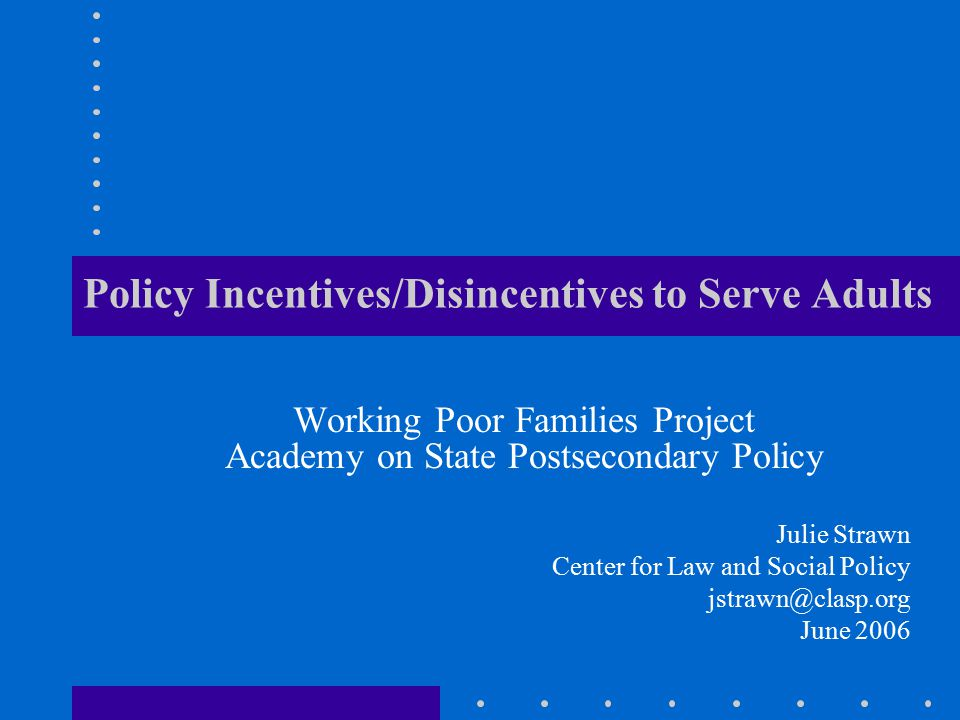 Policy Incentives/Disincentives to Serve Adults Working Poor Families Project Academy on State Postsecondary Policy Julie Strawn Center for Law and Social Policy jstrawn@clasp.org June 2006
