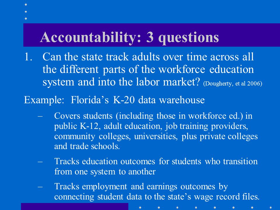 Accountability: 3 questions 1.Can the state track adults over time across all the different parts of the workforce education system and into the labor market.