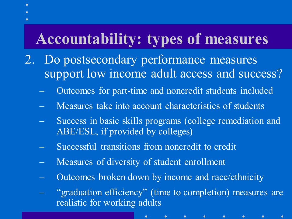 Accountability: types of measures 2.Do postsecondary performance measures support low income adult access and success.