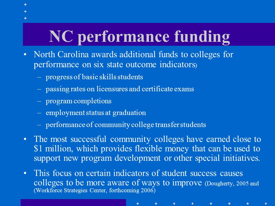 NC performance funding North Carolina awards additional funds to colleges for performance on six state outcome indicators ) –progress of basic skills students –passing rates on licensures and certificate exams –program completions –employment status at graduation –performance of community college transfer students The most successful community colleges have earned close to $1 million, which provides flexible money that can be used to support new program development or other special initiatives.
