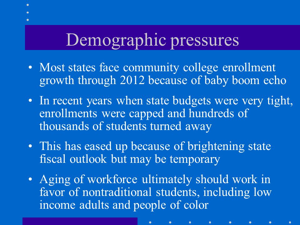 Demographic pressures Most states face community college enrollment growth through 2012 because of baby boom echo In recent years when state budgets were very tight, enrollments were capped and hundreds of thousands of students turned away This has eased up because of brightening state fiscal outlook but may be temporary Aging of workforce ultimately should work in favor of nontraditional students, including low income adults and people of color