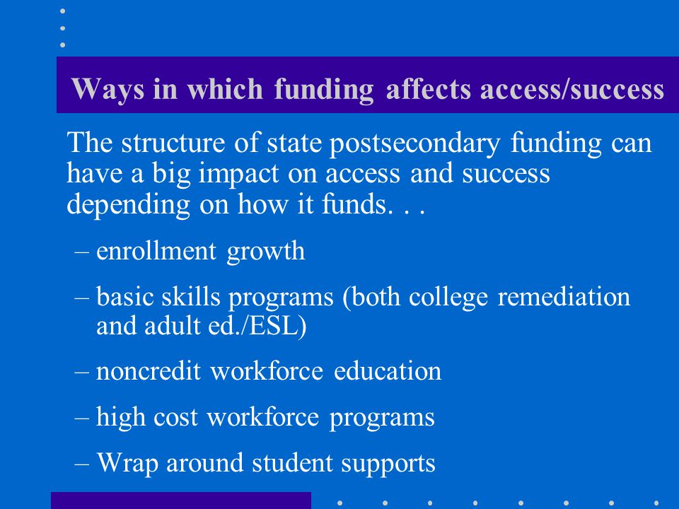 Ways in which funding affects access/success The structure of state postsecondary funding can have a big impact on access and success depending on how it funds...