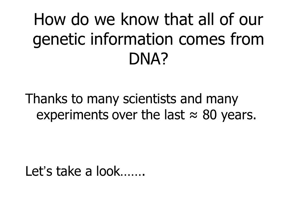 How do we know that all of our genetic information comes from DNA? Thanks to many scientists and many experiments over the last ≈ 80 years. Let's take