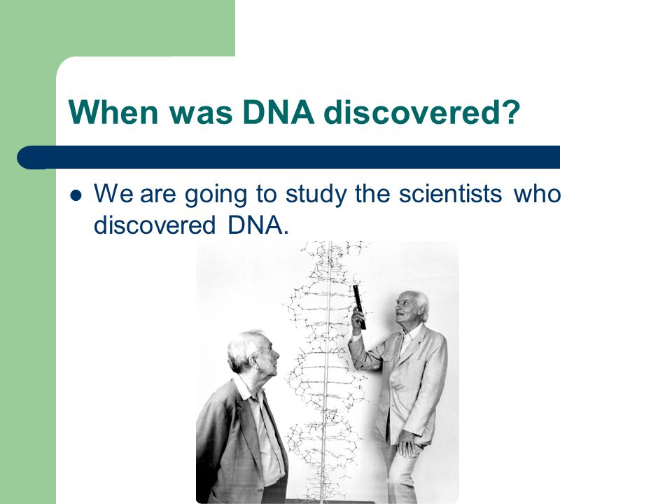 When was DNA discovered We are going to study the scientists who discovered DNA.