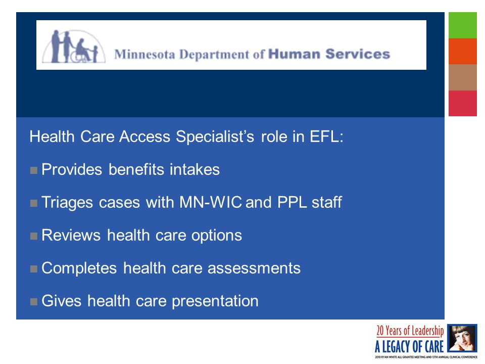 Health Care Access Specialist's role in EFL: Provides benefits intakes Triages cases with MN-WIC and PPL staff Reviews health care options Completes health care assessments Gives health care presentation
