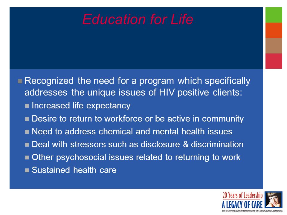 Education for Life Recognized the need for a program which specifically addresses the unique issues of HIV positive clients: Increased life expectancy Desire to return to workforce or be active in community Need to address chemical and mental health issues Deal with stressors such as disclosure & discrimination Other psychosocial issues related to returning to work Sustained health care