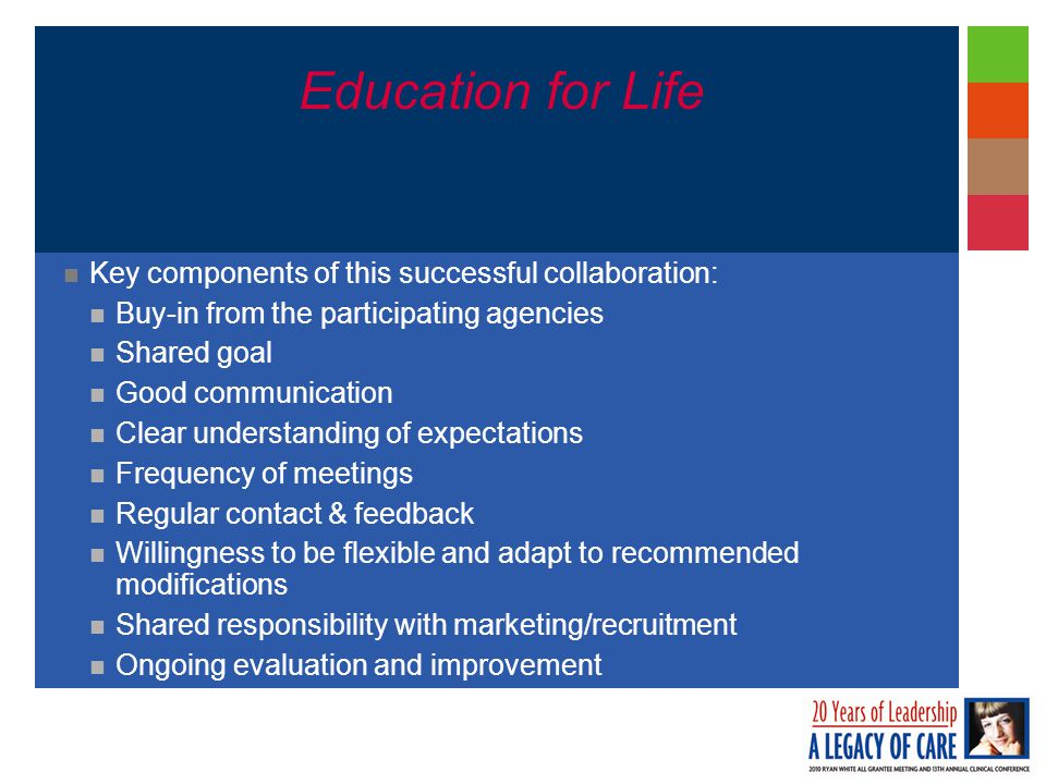 Education for Life Key components of this successful collaboration: Buy-in from the participating agencies Shared goal Good communication Clear understanding of expectations Frequency of meetings Regular contact & feedback Willingness to be flexible and adapt to recommended modifications Shared responsibility with marketing/recruitment Ongoing evaluation and improvement