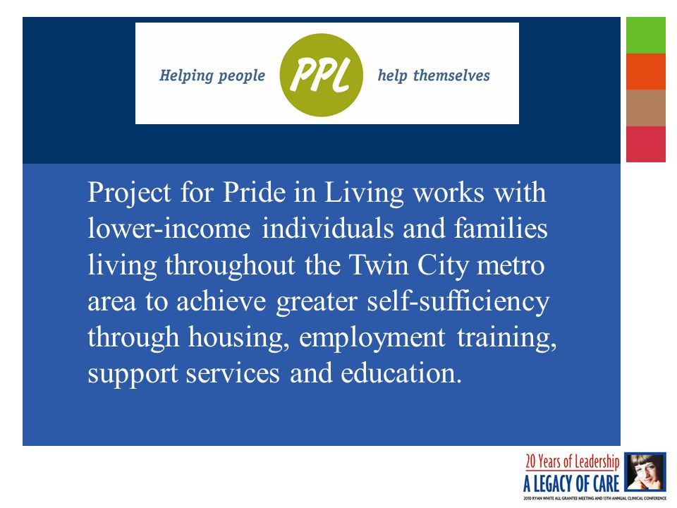 Project for Pride in Living works with lower-income individuals and families living throughout the Twin City metro area to achieve greater self-sufficiency through housing, employment training, support services and education.