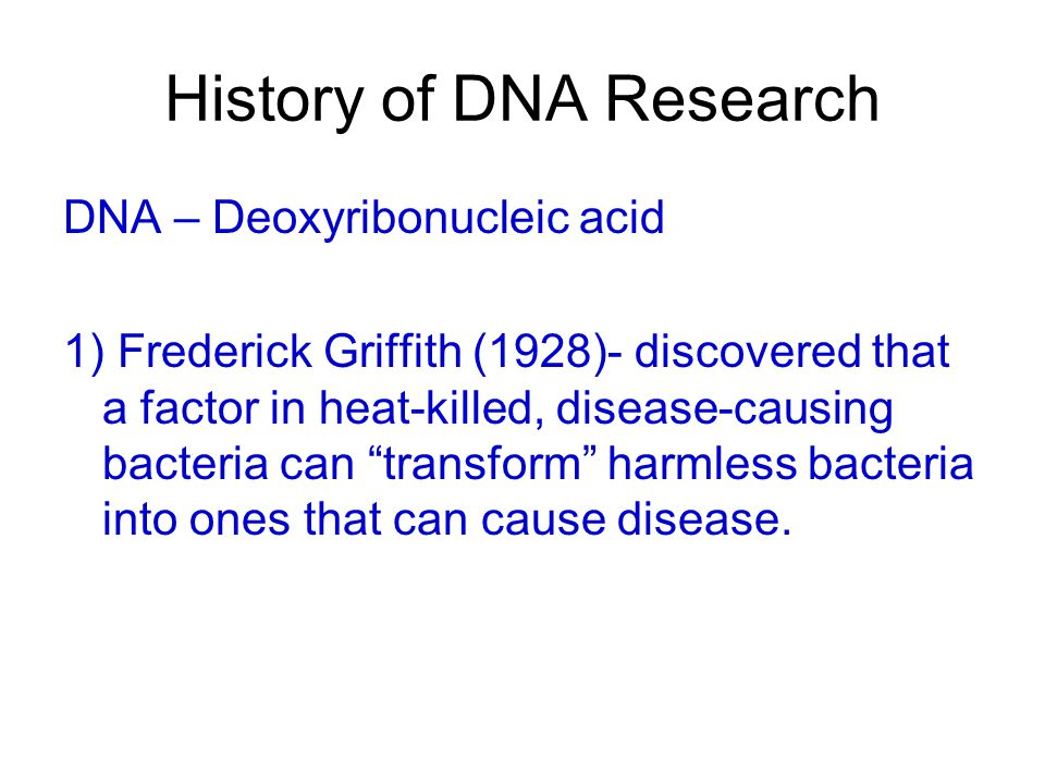 History of DNA Research DNA – Deoxyribonucleic acid 1) Frederick Griffith (1928)- discovered that a factor in heat-killed, disease-causing bacteria ca