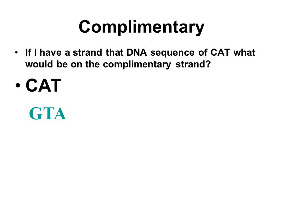 Complimentary If I have a strand that DNA sequence of CAT what would be on the complimentary strand? CAT GTA