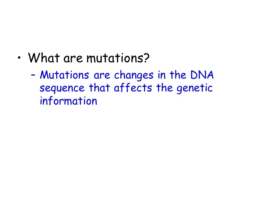 What are mutations? –Mutations are changes in the DNA sequence that affects the genetic information
