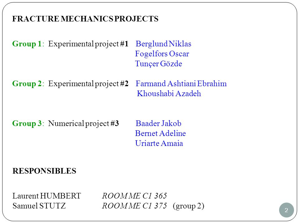 2 FRACTURE MECHANICS PROJECTS Group 1: Experimental project #1 Berglund Niklas Fogelfors Oscar Tunçer Gözde Group 2: Experimental project #2 Farmand Ashtiani Ebrahim Khoushabi Azadeh Group 3: Numerical project #3 Baader Jakob Bernet Adeline Uriarte Amaia RESPONSIBLES Laurent HUMBERTROOM ME C1 365 Samuel STUTZ ROOM ME C1 375 (group 2)