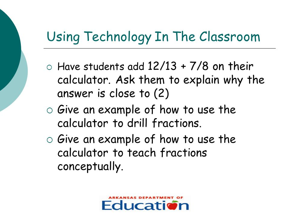 Using Technology In The Classroom  Have students add 12/13 + 7/8 on their calculator.