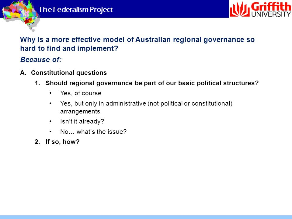 The Federalism Project Why is a more effective model of Australian regional governance so hard to find and implement? Because of: A.Constitutional que