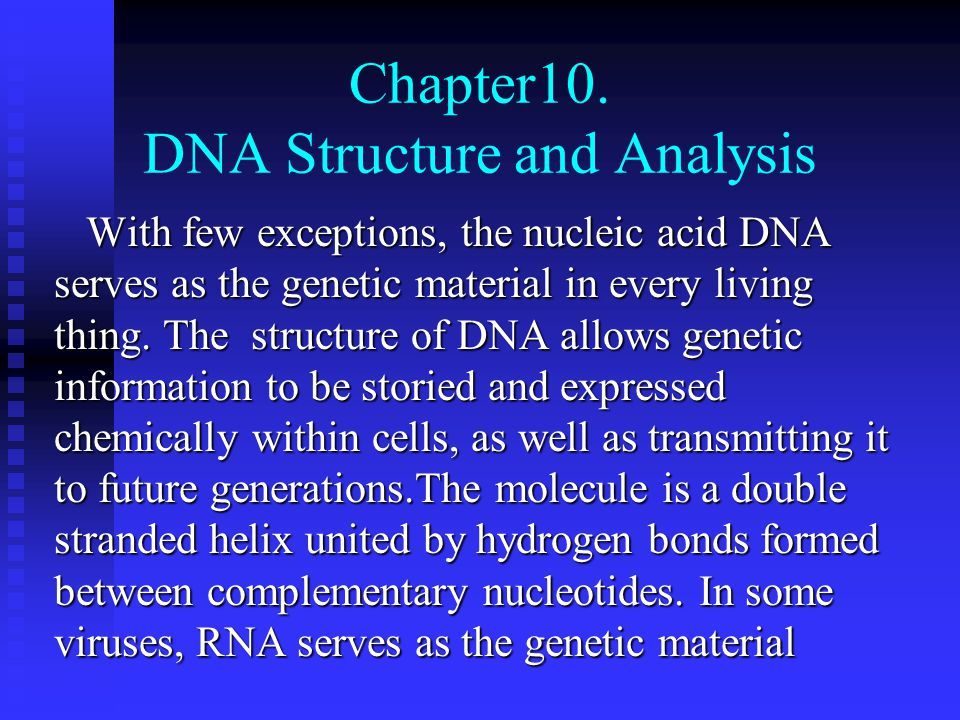 Topics for This chapter 10.1 Search for the Genetic Material 10.2 Evidence favoring DNA in bacteria and phages 10.3 indirect and direct evidences favoring DNA in eukaryotes 10.4 RNA as genetic material in some viruses 10.5 Alternative form of DNA 10.6 Molecular hybridazition 10.7 Electrophoresis of Nucleic acids