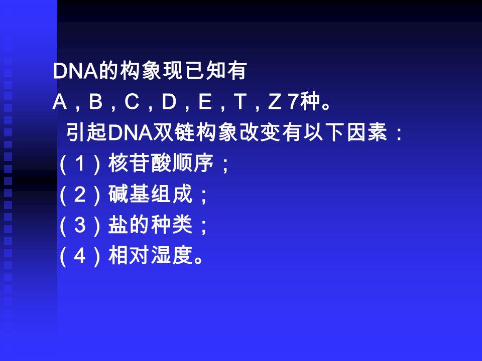 DNA 的构象现已知有 A , B , C , D , E , T , Z 7 种。 引起 DNA 双链构象改变有以下因素: ( 1 )核苷酸顺序; ( 2 )碱基组成; ( 3 )盐的种类; ( 4 )相对湿度。