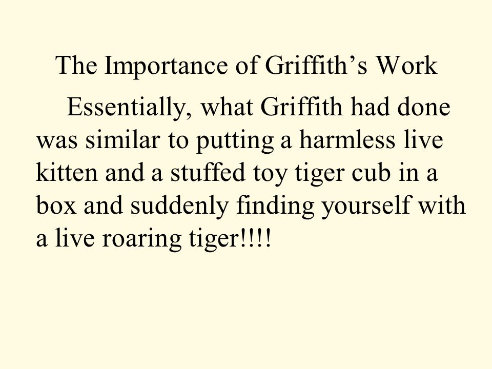 The Importance of Griffith's Work Essentially, what Griffith had done was similar to putting a harmless live kitten and a stuffed toy tiger cub in a box and suddenly finding yourself with a live roaring tiger!!!!