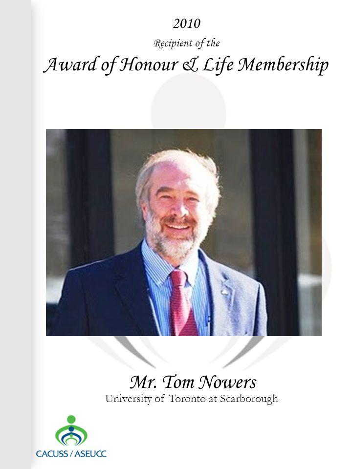 2010 Recipient of the Award of Honour & Life Membership Mr. Tom Nowers University of Toronto at Scarborough