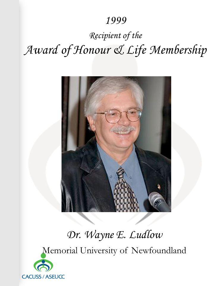 1999 Recipient of the Award of Honour & Life Membership Dr. Wayne E. Ludlow Memorial University of Newfoundland