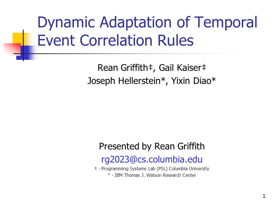 1 Dynamic Adaptation of Temporal Event Correlation Rules Rean Griffith‡, Gail Kaiser‡ Joseph Hellerstein*, Yixin Diao* Presented by Rean Griffith rg2023@cs.columbia.edu ‡ - Programming Systems Lab (PSL) Columbia University * - IBM Thomas J.