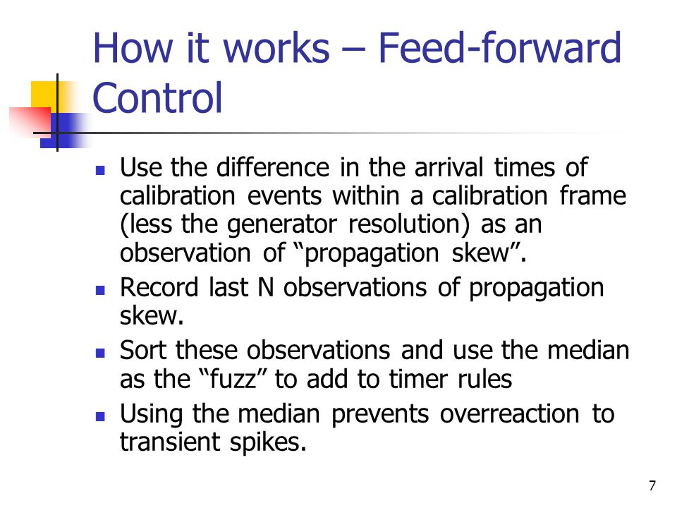 7 How it works – Feed-forward Control Use the difference in the arrival times of calibration events within a calibration frame (less the generator resolution) as an observation of propagation skew .