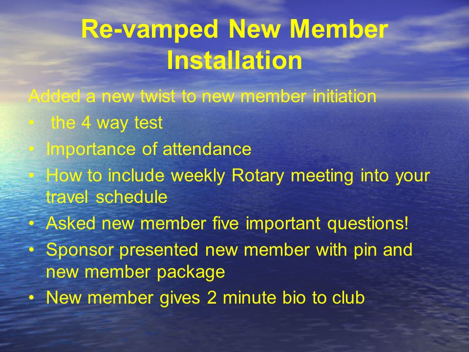 Re-vamped New Member Installation Added a new twist to new member initiation the 4 way test Importance of attendance How to include weekly Rotary meeting into your travel schedule Asked new member five important questions.