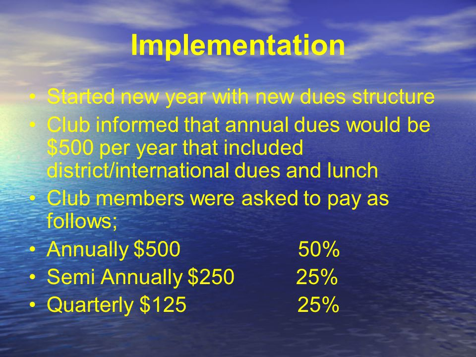 Implementation Started new year with new dues structure Club informed that annual dues would be $500 per year that included district/international dues and lunch Club members were asked to pay as follows; Annually $500 50% Semi Annually $250 25% Quarterly $125 25%