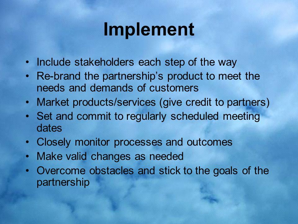 Implement Include stakeholders each step of the way Re-brand the partnership's product to meet the needs and demands of customers Market products/services (give credit to partners) Set and commit to regularly scheduled meeting dates Closely monitor processes and outcomes Make valid changes as needed Overcome obstacles and stick to the goals of the partnership