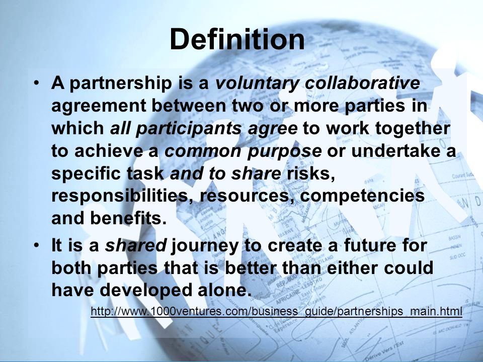 A partnership is a voluntary collaborative agreement between two or more parties in which all participants agree to work together to achieve a common purpose or undertake a specific task and to share risks, responsibilities, resources, competencies and benefits.